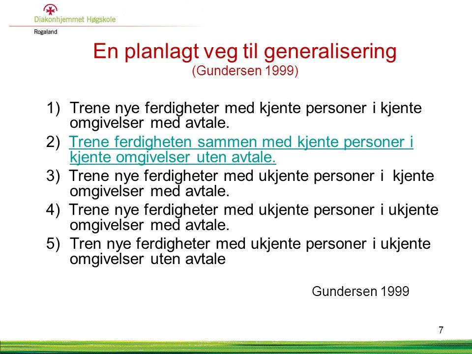 En planlagt veg til generalisering (Gundersen 1999) 1)Trene nye ferdigheter med kjente personer i kjente omgivelser med avtale. 2) Trene ferdigheten s