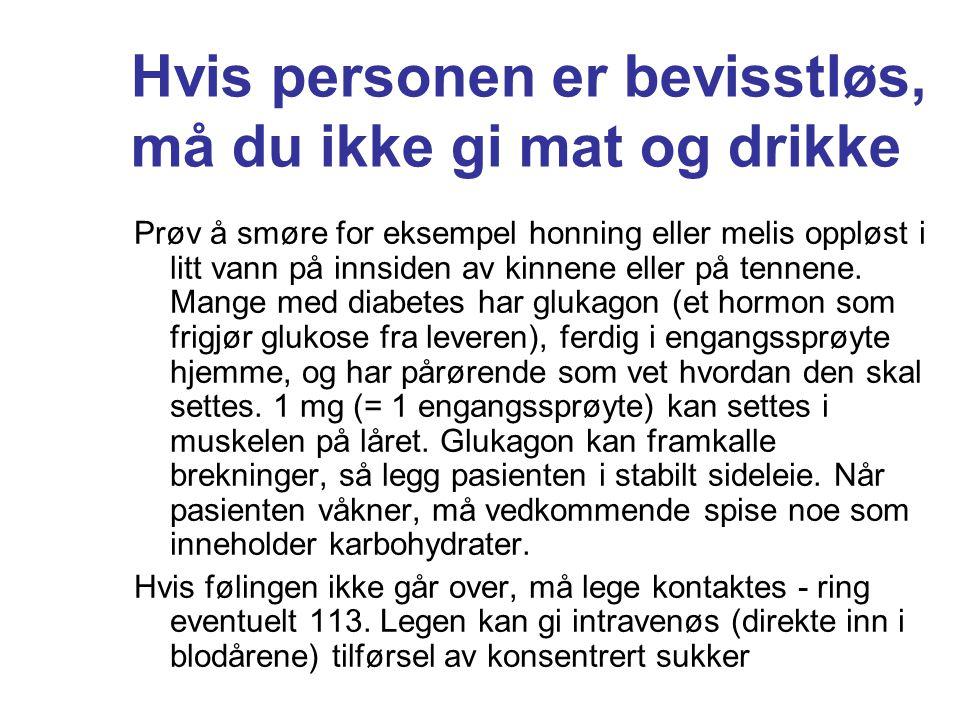 Hvis personen er bevisstløs, må du ikke gi mat og drikke Prøv å smøre for eksempel honning eller melis oppløst i litt vann på innsiden av kinnene elle