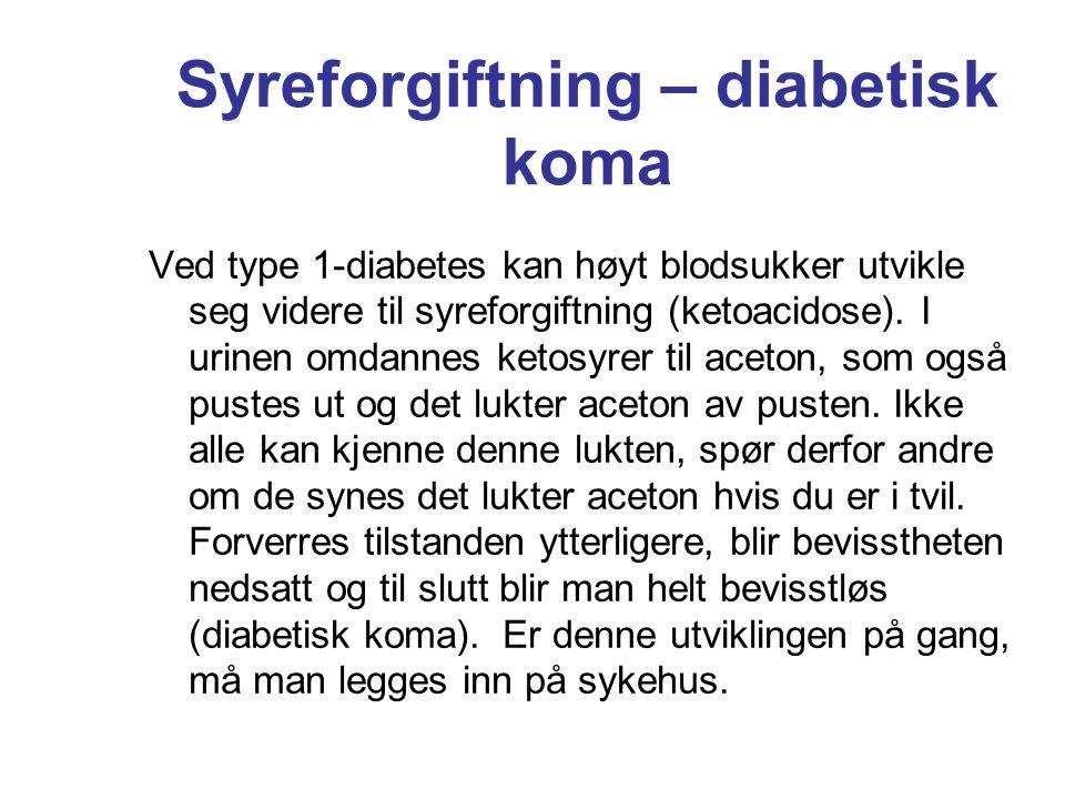 Syreforgiftning – diabetisk koma Ved type 1-diabetes kan høyt blodsukker utvikle seg videre til syreforgiftning (ketoacidose). I urinen omdannes ketos