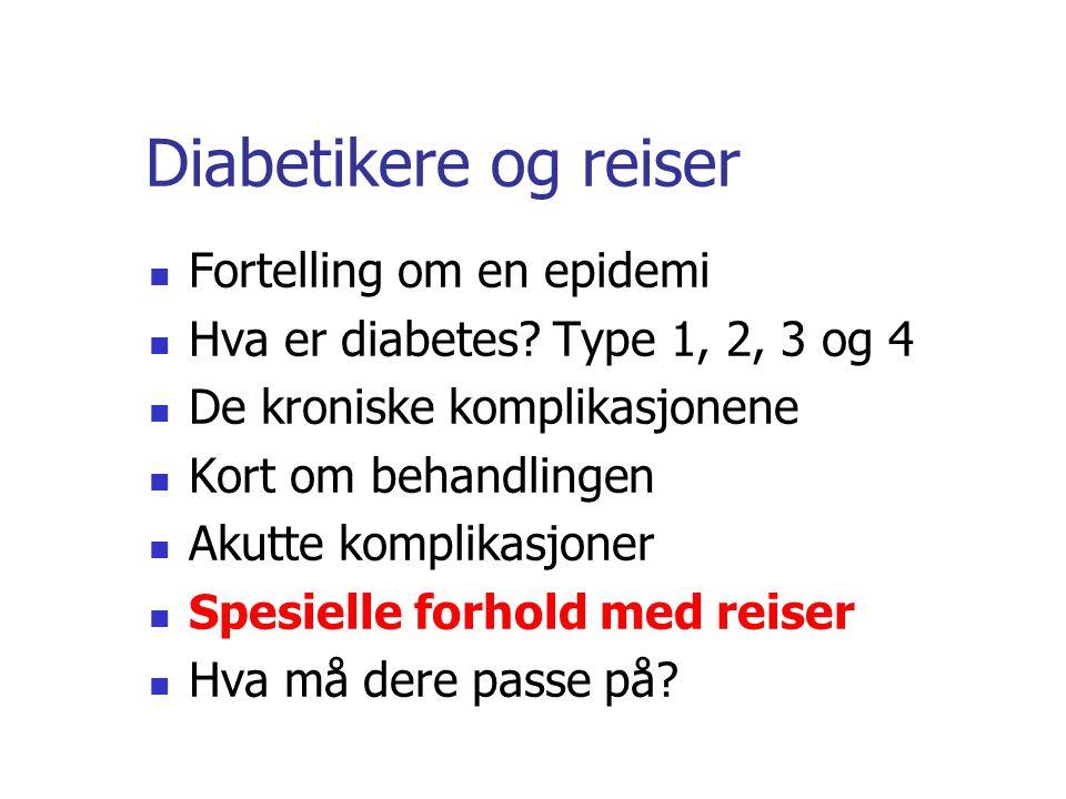 Diabetikere og reiser Fortelling om en epidemi Hva er diabetes? Type 1, 2, 3 og 4 De kroniske komplikasjonene Kort om behandlingen Akutte komplikasjon
