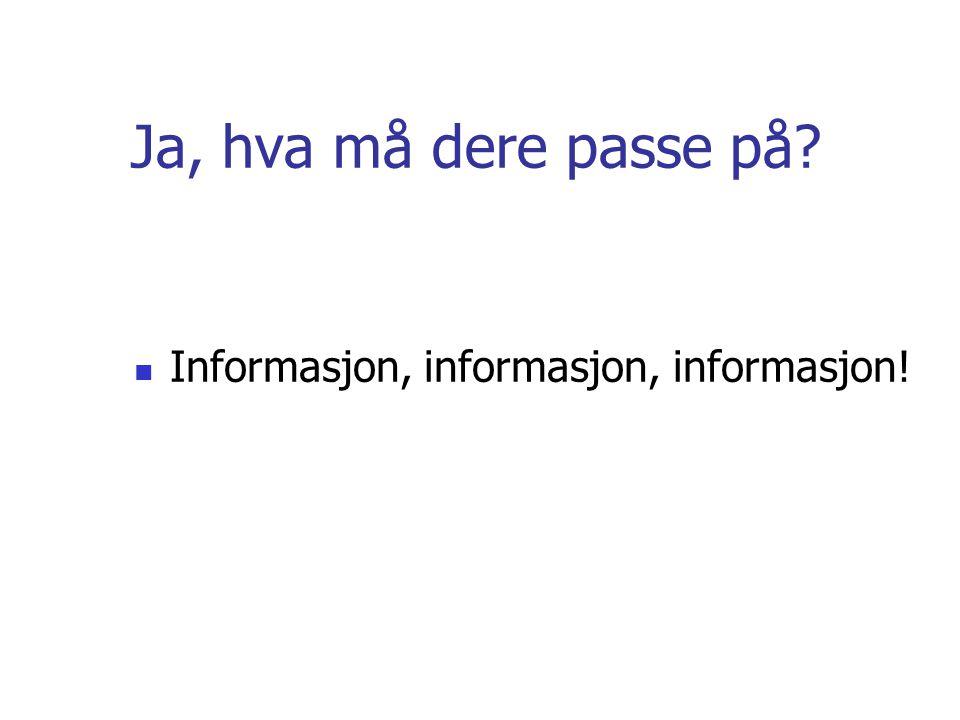 Ja, hva må dere passe på? Informasjon, informasjon, informasjon!