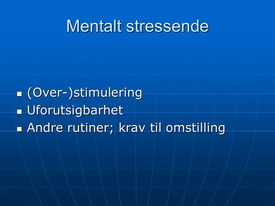 Mentalt stressende (Over-)stimulering (Over-)stimulering Uforutsigbarhet Uforutsigbarhet Andre rutiner; krav til omstilling Andre rutiner; krav til om
