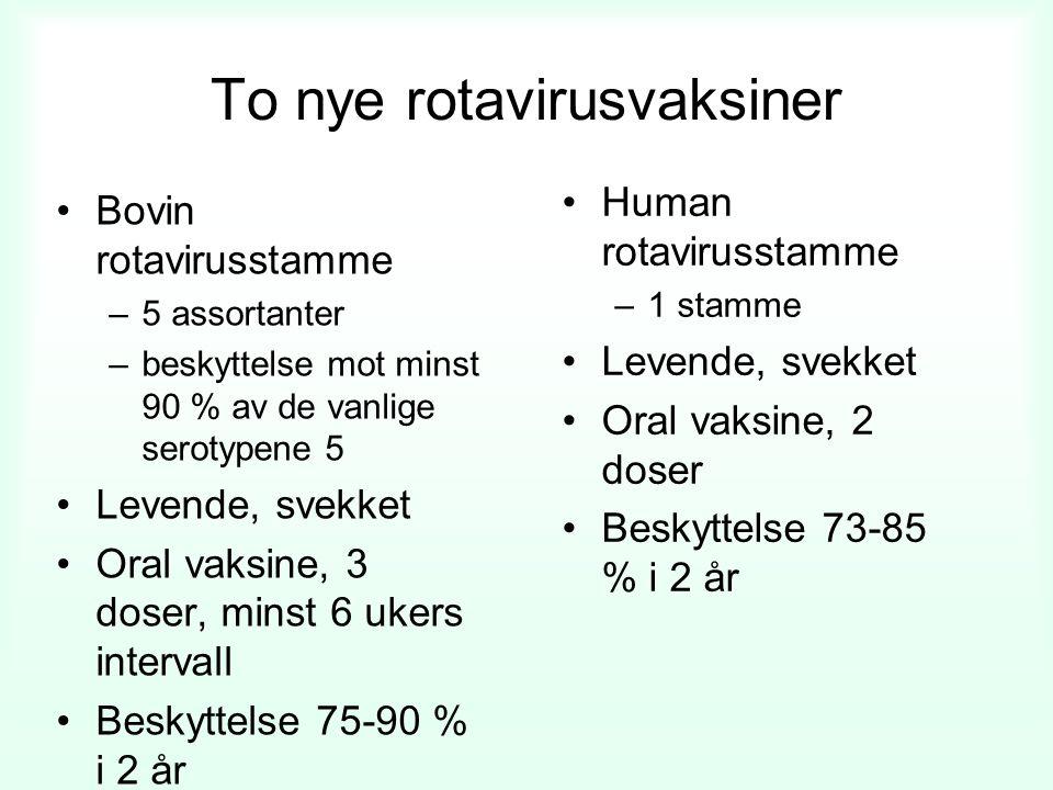 To nye rotavirusvaksiner Bovin rotavirusstamme –5 assortanter –beskyttelse mot minst 90 % av de vanlige serotypene 5 Levende, svekket Oral vaksine, 3 doser, minst 6 ukers intervall Beskyttelse 75-90 % i 2 år Human rotavirusstamme –1 stamme Levende, svekket Oral vaksine, 2 doser Beskyttelse 73-85 % i 2 år