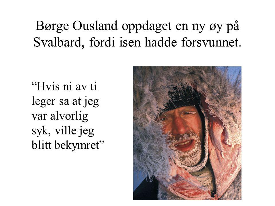 """Børge Ousland oppdaget en ny øy på Svalbard, fordi isen hadde forsvunnet. """"Hvis ni av ti leger sa at jeg var alvorlig syk, ville jeg blitt bekymret"""""""