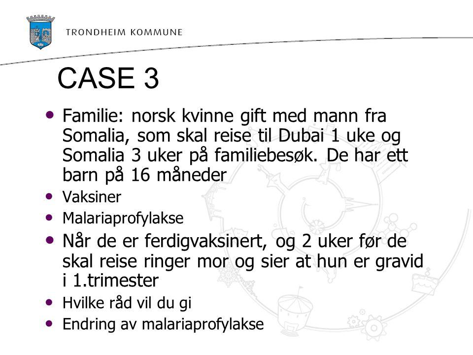 CASE 3 Familie: norsk kvinne gift med mann fra Somalia, som skal reise til Dubai 1 uke og Somalia 3 uker på familiebesøk. De har ett barn på 16 månede