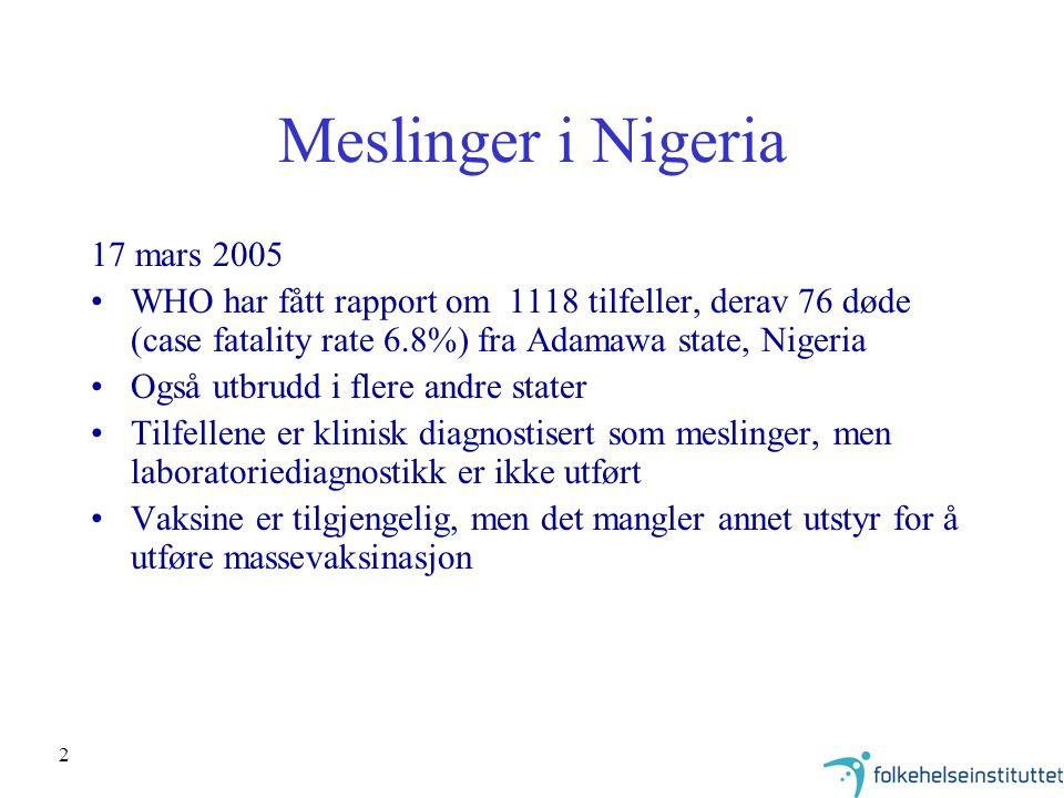 2 Meslinger i Nigeria 17 mars 2005 WHO har fått rapport om 1118 tilfeller, derav 76 døde (case fatality rate 6.8%) fra Adamawa state, Nigeria Også utbrudd i flere andre stater Tilfellene er klinisk diagnostisert som meslinger, men laboratoriediagnostikk er ikke utført Vaksine er tilgjengelig, men det mangler annet utstyr for å utføre massevaksinasjon