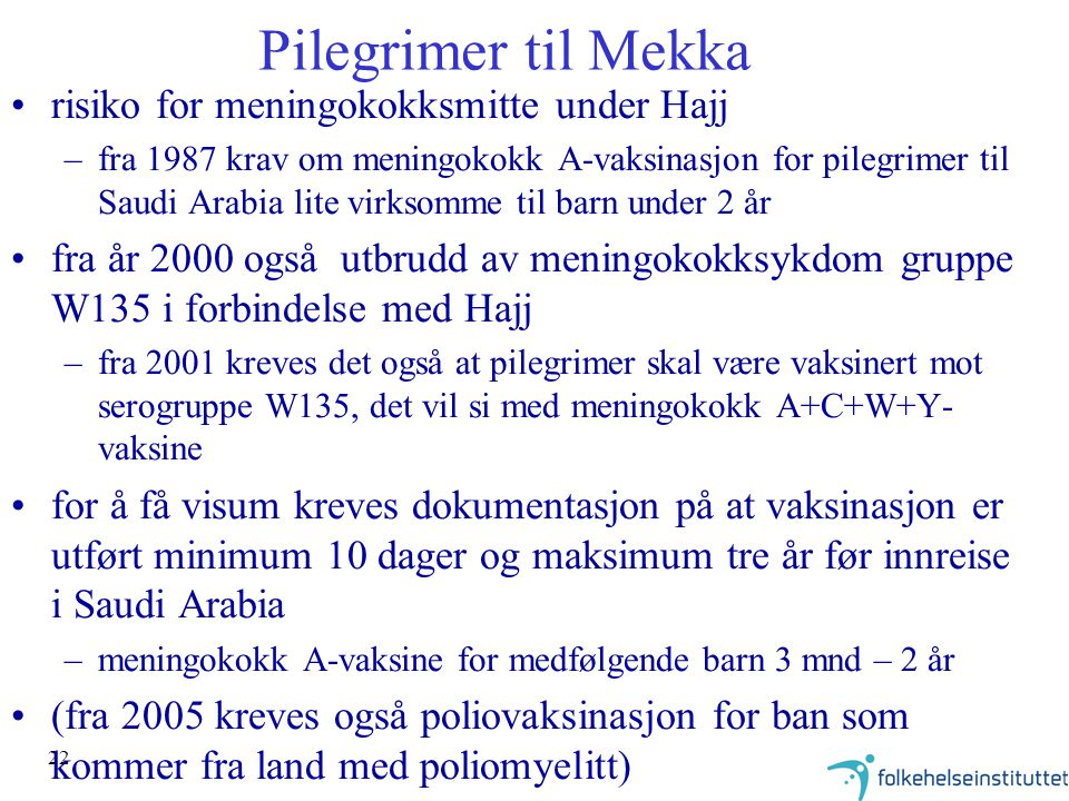 22 Pilegrimer til Mekka risiko for meningokokksmitte under Hajj –fra 1987 krav om meningokokk A-vaksinasjon for pilegrimer til Saudi Arabia lite virksomme til barn under 2 år fra år 2000 også utbrudd av meningokokksykdom gruppe W135 i forbindelse med Hajj –fra 2001 kreves det også at pilegrimer skal være vaksinert mot serogruppe W135, det vil si med meningokokk A+C+W+Y- vaksine for å få visum kreves dokumentasjon på at vaksinasjon er utført minimum 10 dager og maksimum tre år før innreise i Saudi Arabia –meningokokk A-vaksine for medfølgende barn 3 mnd – 2 år (fra 2005 kreves også poliovaksinasjon for ban som kommer fra land med poliomyelitt)