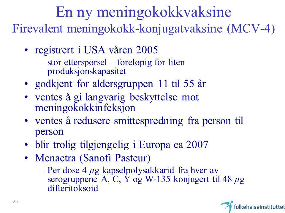 27 En ny meningokokkvaksine Firevalent meningokokk-konjugatvaksine (MCV-4) registrert i USA våren 2005 –stor etterspørsel – foreløpig for liten produksjonskapasitet godkjent for aldersgruppen 11 til 55 år ventes å gi langvarig beskyttelse mot meningokokkinfeksjon ventes å redusere smittespredning fra person til person blir trolig tilgjengelig i Europa ca 2007 Menactra (Sanofi Pasteur) –Per dose 4 µg kapselpolysakkarid fra hver av serogruppene A, C, Y og W-135 konjugert til 48 µg difteritoksoid