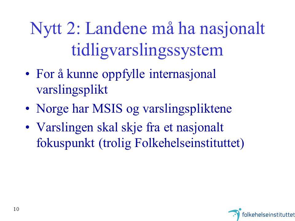10 Nytt 2: Landene må ha nasjonalt tidligvarslingssystem For å kunne oppfylle internasjonal varslingsplikt Norge har MSIS og varslingspliktene Varslingen skal skje fra et nasjonalt fokuspunkt (trolig Folkehelseinstituttet)