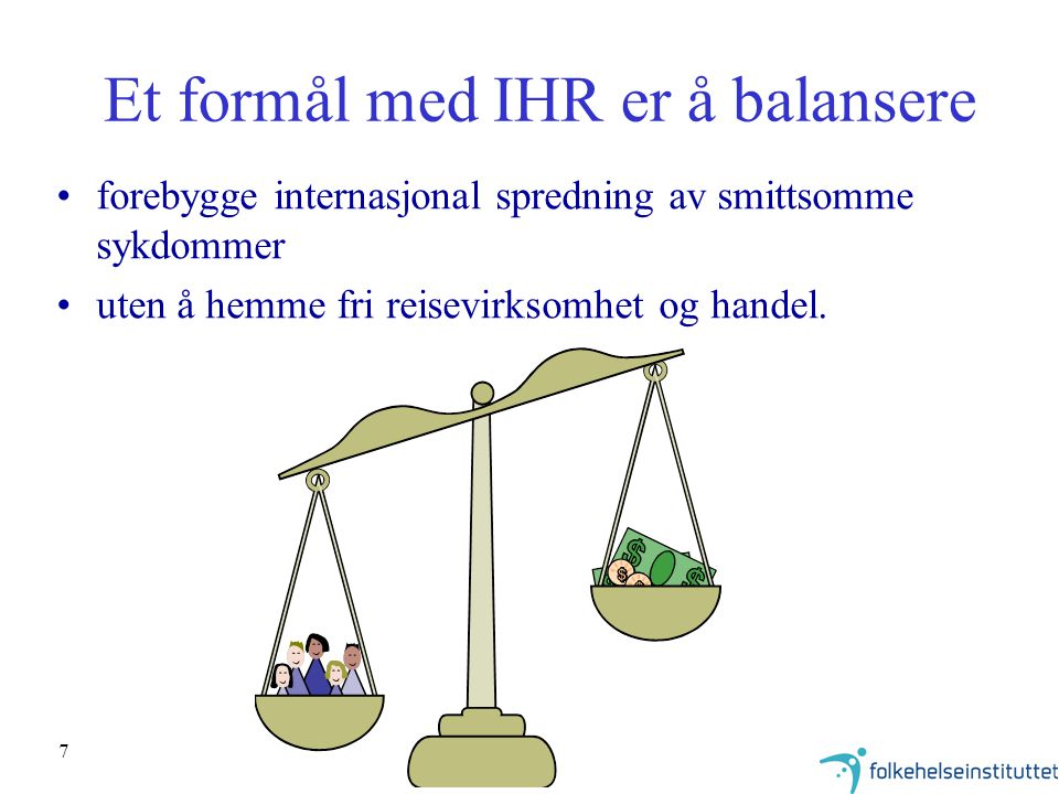 8 Formålsparagraf i nye IHR Article 2 Purpose and scope The purpose and scope of these Regulations are to prevent, protect against, control, and provide a public health response to the international spread of disease in ways that are commensurate with and restricted to risks to public health, and which avoid unnecessary interference with international traffic and trade.