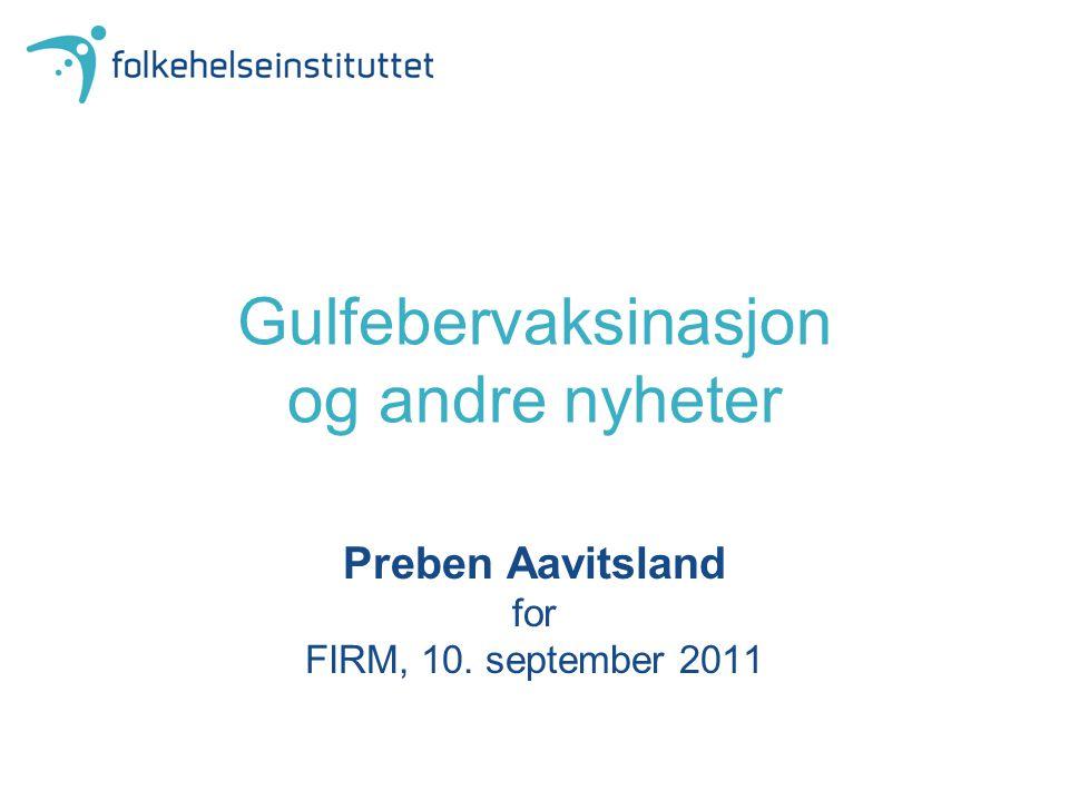 Gulfebervaksinasjon og andre nyheter Preben Aavitsland for FIRM, 10. september 2011