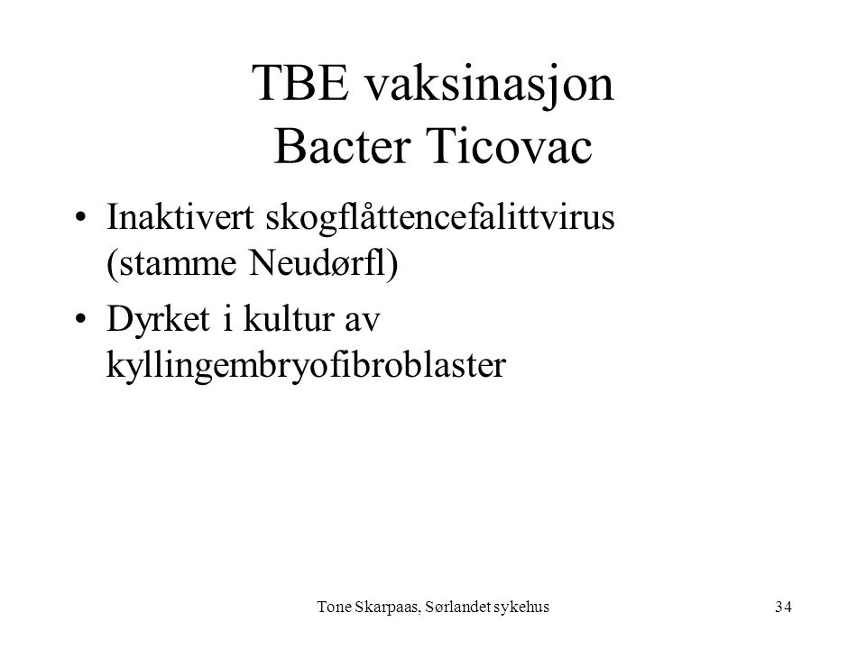 TBE vaksinasjon Bacter Ticovac Inaktivert skogflåttencefalittvirus (stamme Neudørfl) Dyrket i kultur av kyllingembryofibroblaster Tone Skarpaas, Sørla
