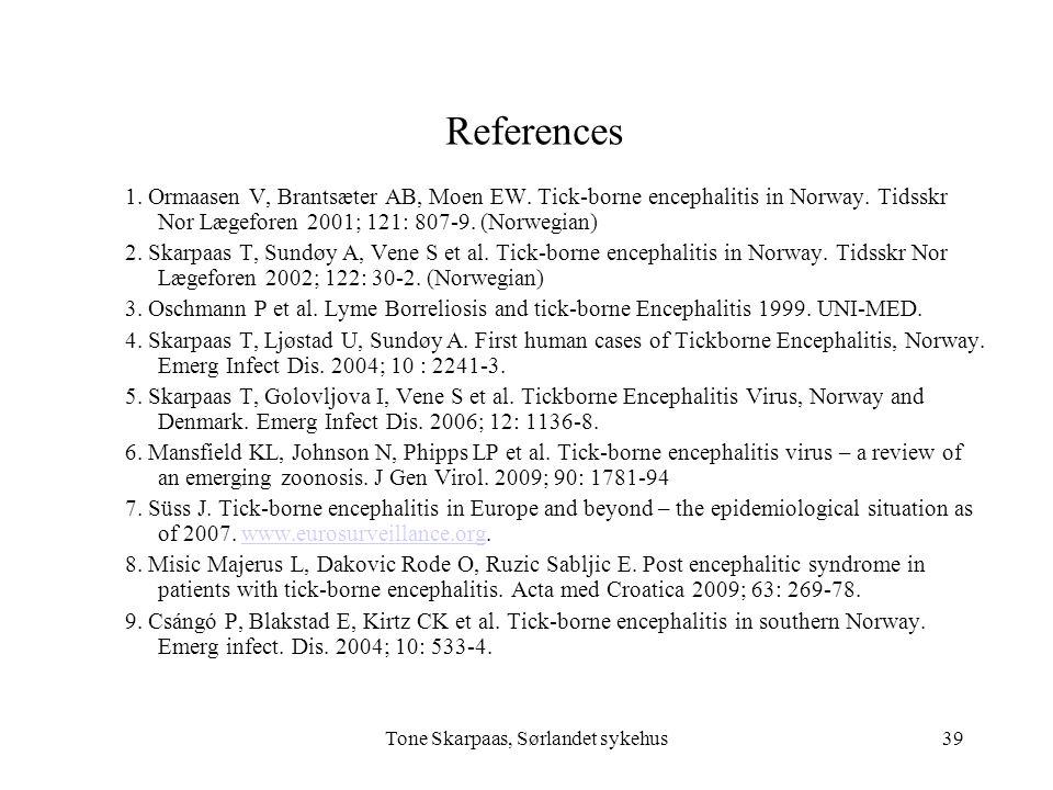 Tone Skarpaas, Sørlandet sykehus References 1. Ormaasen V, Brantsæter AB, Moen EW. Tick-borne encephalitis in Norway. Tidsskr Nor Lægeforen 2001; 121:
