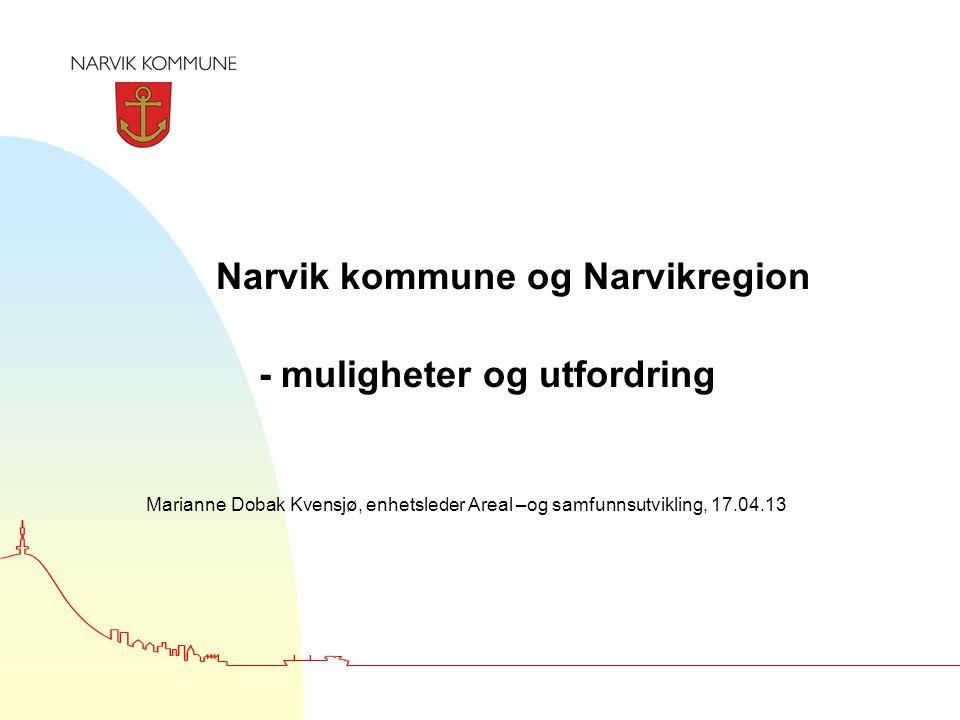 Narvik kommune og Narvikregion - muligheter og utfordring Marianne Dobak Kvensjø, enhetsleder Areal –og samfunnsutvikling, 17.04.13