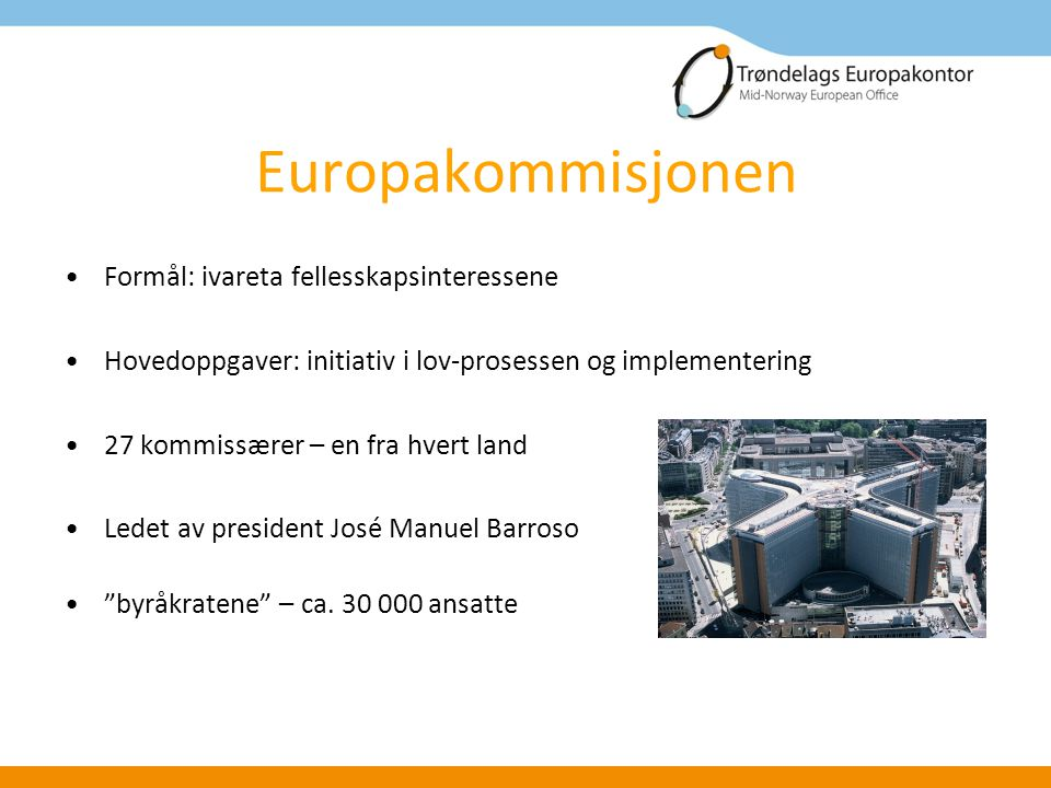 Europakommisjonen Formål: ivareta fellesskapsinteressene Hovedoppgaver: initiativ i lov-prosessen og implementering 27 kommissærer – en fra hvert land Ledet av president José Manuel Barroso byråkratene – ca.