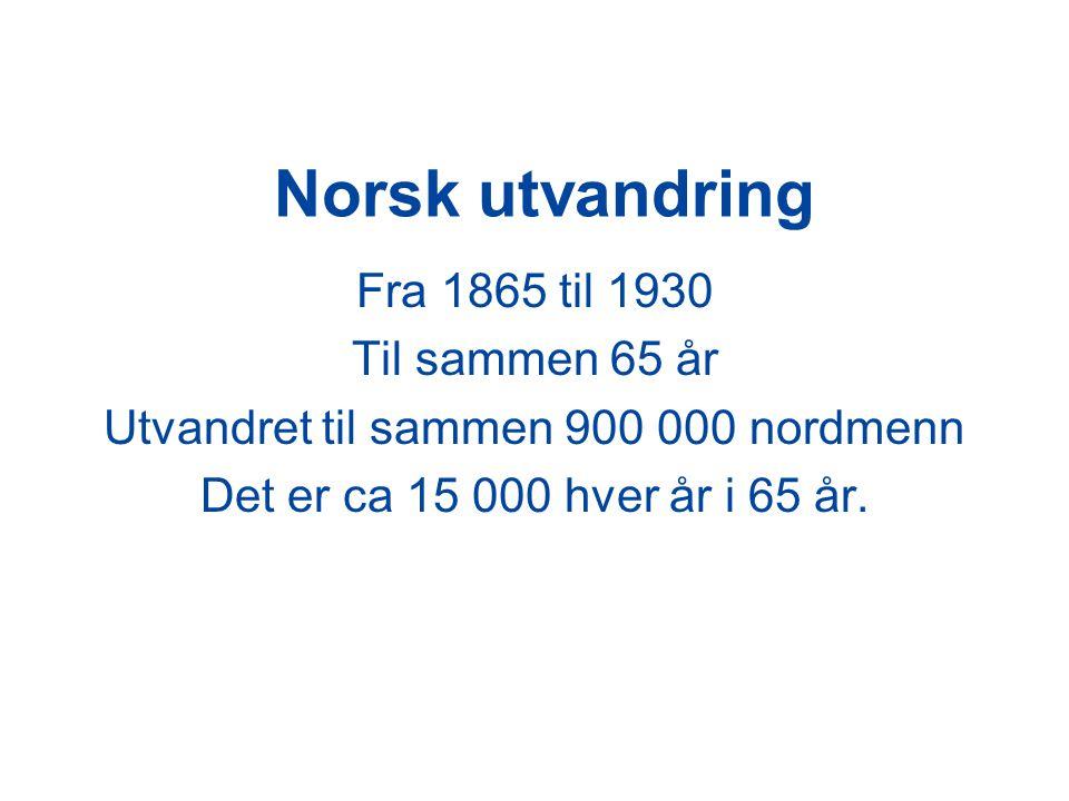 Norsk utvandring Fra 1865 til 1930 Til sammen 65 år Utvandret til sammen 900 000 nordmenn Det er ca 15 000 hver år i 65 år.