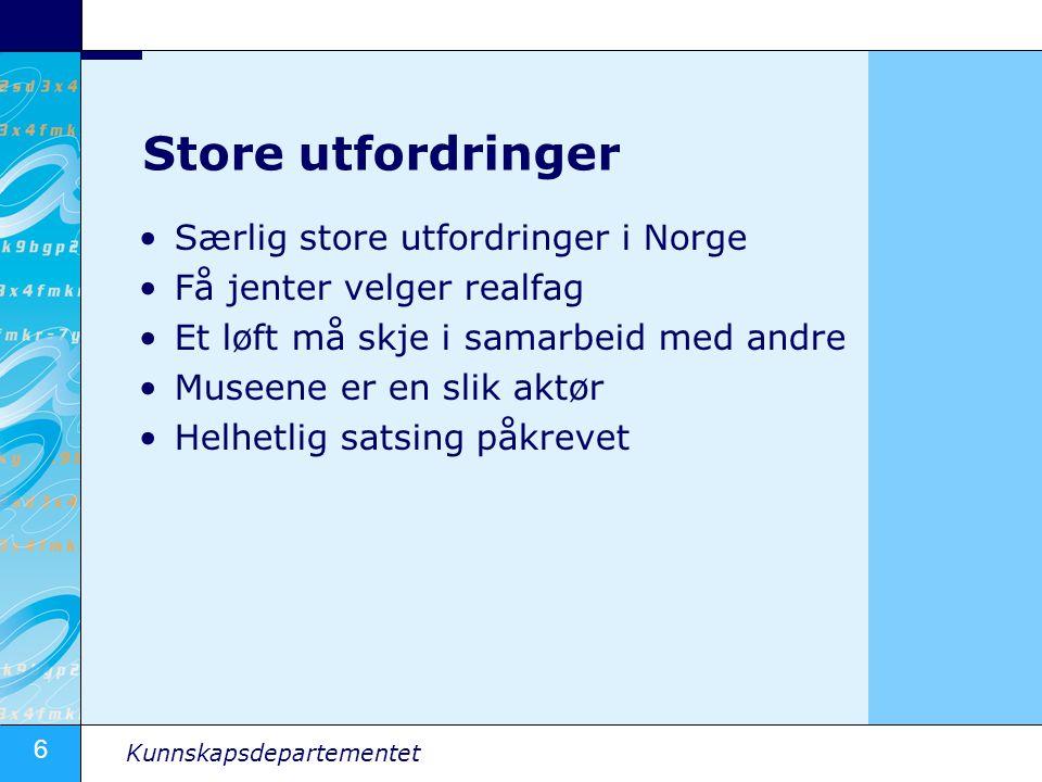 6 Kunnskapsdepartementet Store utfordringer Særlig store utfordringer i Norge Få jenter velger realfag Et løft må skje i samarbeid med andre Museene er en slik aktør Helhetlig satsing påkrevet