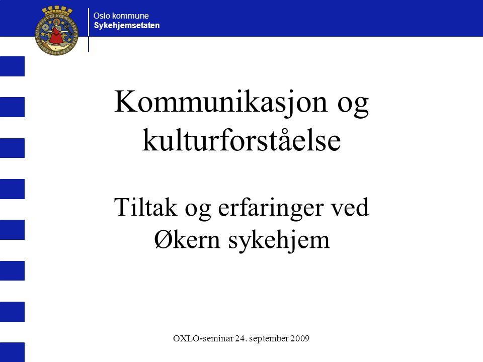 Oslo kommune Sykehjemsetaten OXLO-seminar 24. september 2009 Kommunikasjon og kulturforståelse Tiltak og erfaringer ved Økern sykehjem