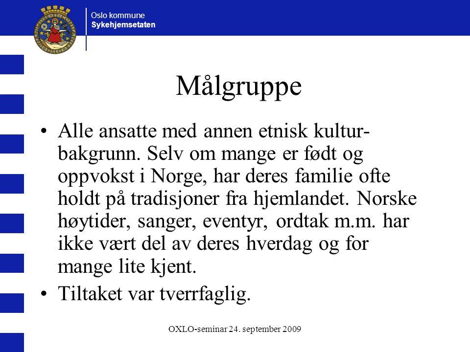Oslo kommune Sykehjemsetaten OXLO-seminar 24. september 2009 Målgruppe Alle ansatte med annen etnisk kultur- bakgrunn. Selv om mange er født og oppvok