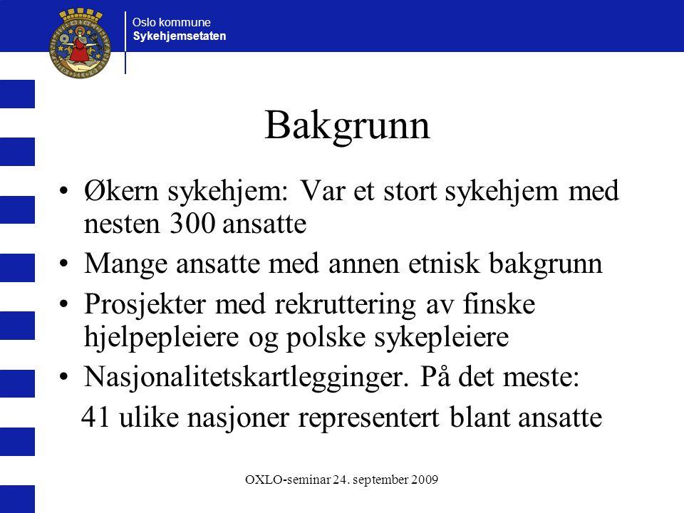 Oslo kommune Sykehjemsetaten OXLO-seminar 24. september 2009 Bakgrunn Økern sykehjem: Var et stort sykehjem med nesten 300 ansatte Mange ansatte med a