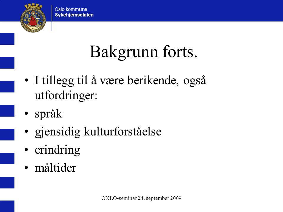 Oslo kommune Sykehjemsetaten OXLO-seminar 24. september 2009 Bakgrunn forts. I tillegg til å være berikende, også utfordringer: språk gjensidig kultur