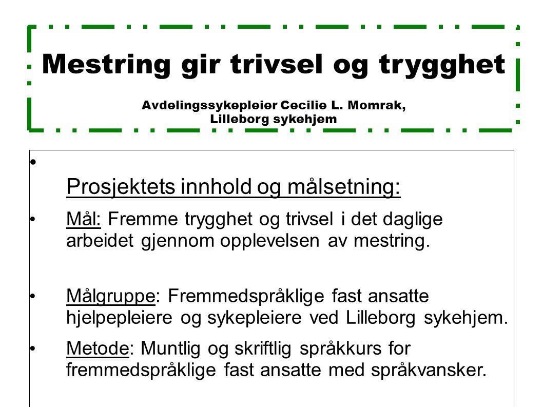 Mestring gir trivsel og trygghet Avdelingssykepleier Cecilie L. Momrak, Lilleborg sykehjem Prosjektets innhold og målsetning: Mål: Fremme trygghet og