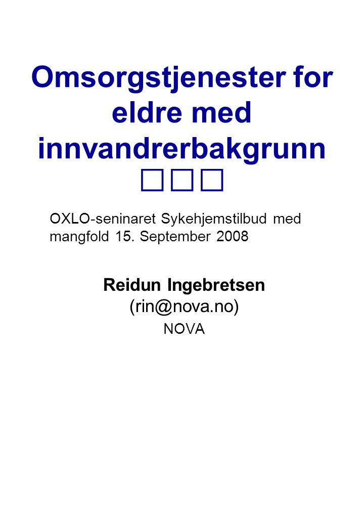 Omsorgstjenester for eldre med innvandrerbakgrunn OXLO-seninaret Sykehjemstilbud med mangfold 15. September 2008 Reidun Ingebretsen (rin@nova.no) NOVA