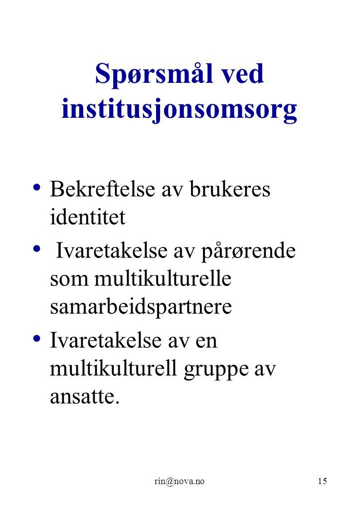 rin@nova.no15 Spørsmål ved institusjonsomsorg Bekreftelse av brukeres identitet Ivaretakelse av pårørende som multikulturelle samarbeidspartnere Ivaretakelse av en multikulturell gruppe av ansatte.