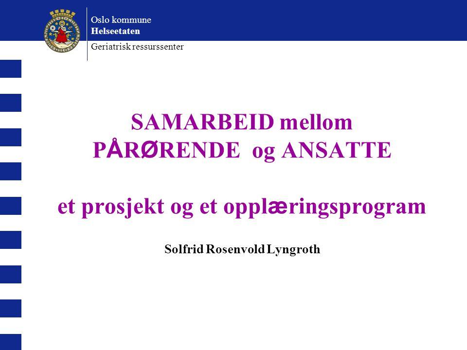 Oslo kommune Helseetaten Geriatrisk ressurssenter SAMARBEID mellom P Å R Ø RENDE og ANSATTE et prosjekt og et oppl æ ringsprogram Solfrid Rosenvold Ly
