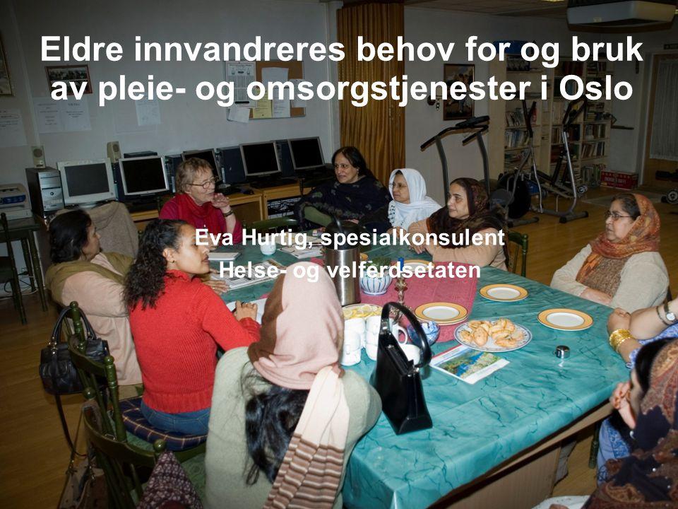 Eldre innvandreres behov for og bruk av pleie- og omsorgstjenester i Oslo Eva Hurtig, spesialkonsulent Helse- og velferdsetaten