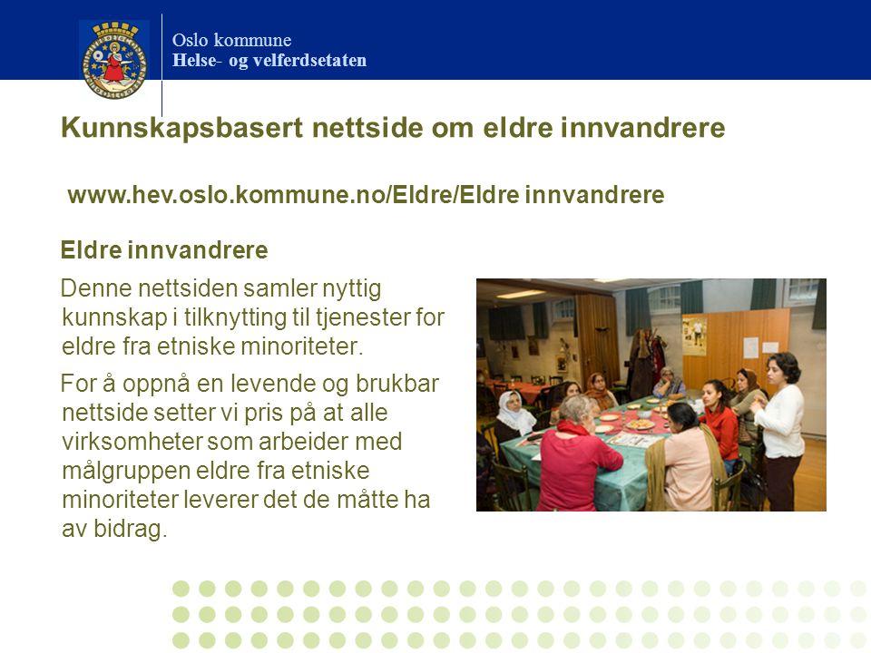Oslo kommune Helse- og velferdsetaten Kunnskapsbasert nettside om eldre innvandrere Eldre innvandrere Denne nettsiden samler nyttig kunnskap i tilknytting til tjenester for eldre fra etniske minoriteter.