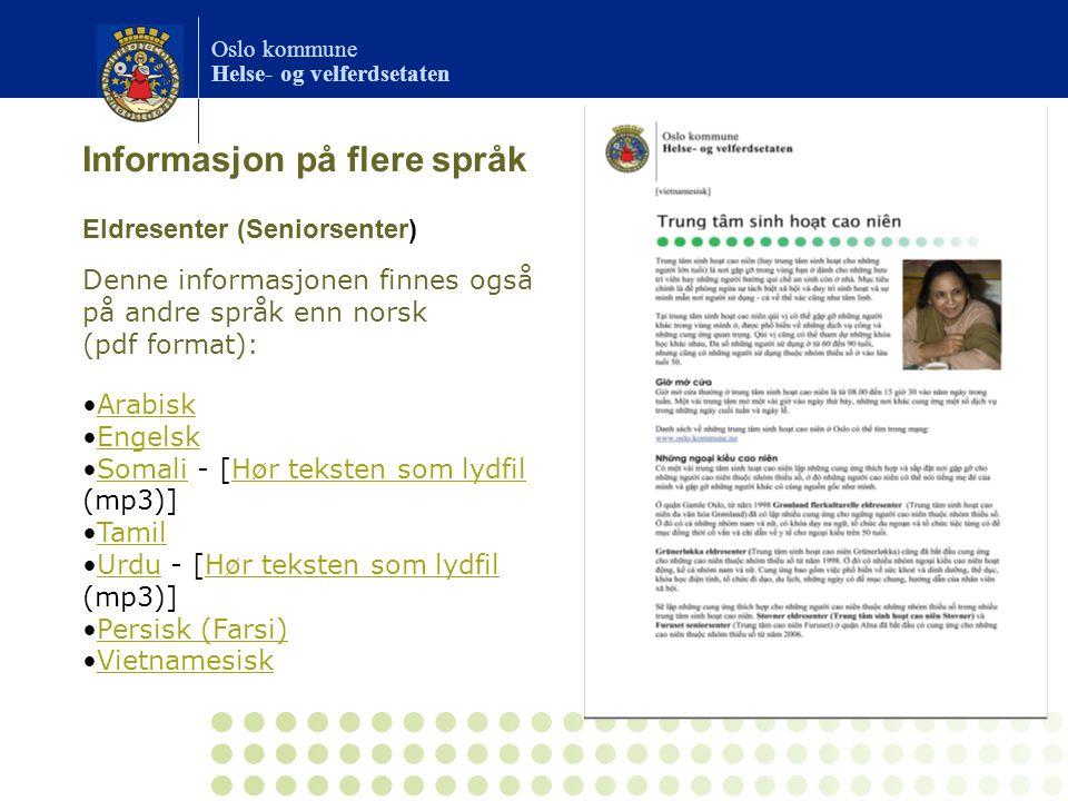 Oslo kommune Helse- og velferdsetaten Eldresenter (Seniorsenter) Denne informasjonen finnes også på andre språk enn norsk (pdf format): Arabisk Engelsk Somali - [Hør teksten som lydfil (mp3)]SomaliHør teksten som lydfil Tamil Urdu - [Hør teksten som lydfil (mp3)]UrduHør teksten som lydfil Persisk (Farsi) Vietnamesisk Informasjon på flere språk