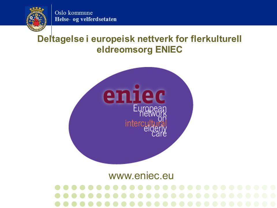 Oslo kommune Helse- og velferdsetaten Deltagelse i europeisk nettverk for flerkulturell eldreomsorg ENIEC www.eniec.eu