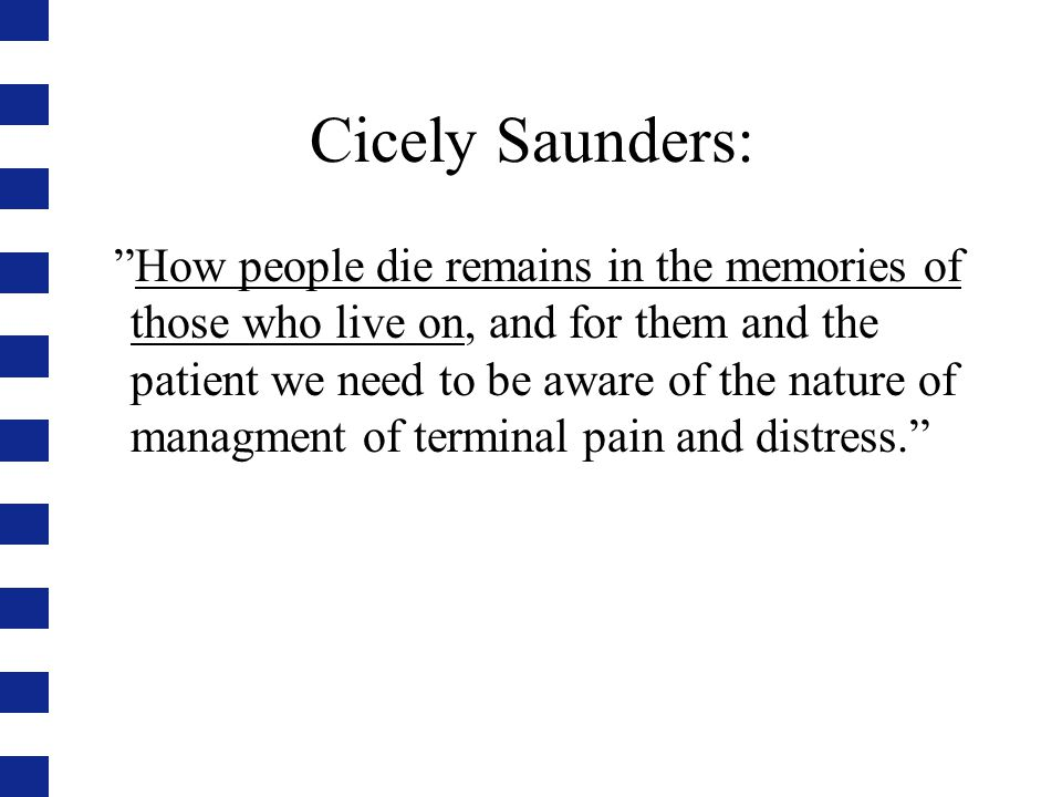 "Cicely Saunders: ""How people die remains in the memories of those who live on, and for them and the patient we need to be aware of the nature of manag"