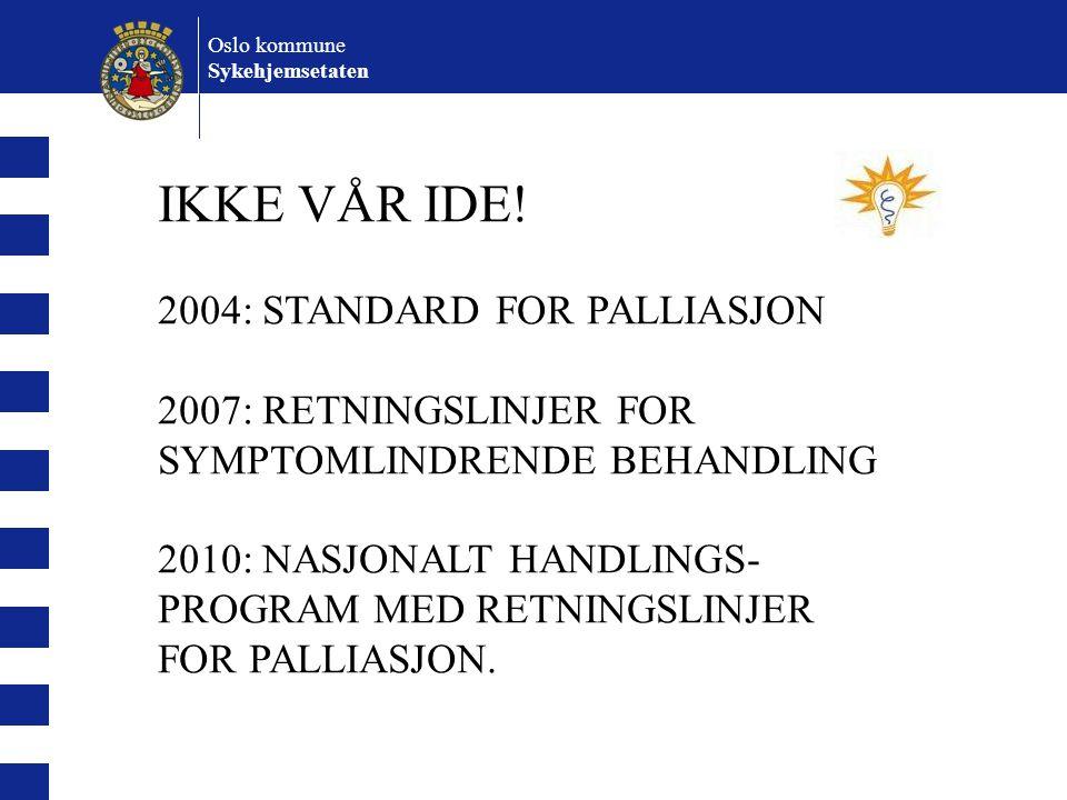 Oslo kommune Sykehjemsetaten IKKE VÅR IDE! 2004: STANDARD FOR PALLIASJON 2007: RETNINGSLINJER FOR SYMPTOMLINDRENDE BEHANDLING 2010: NASJONALT HANDLING