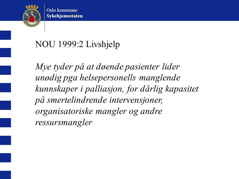 Oslo kommune Sykehjemsetaten NOU 1999:2 Livshjelp Mye tyder på at døende pasienter lider unødig pga helsepersonells manglende kunnskaper i palliasjon,