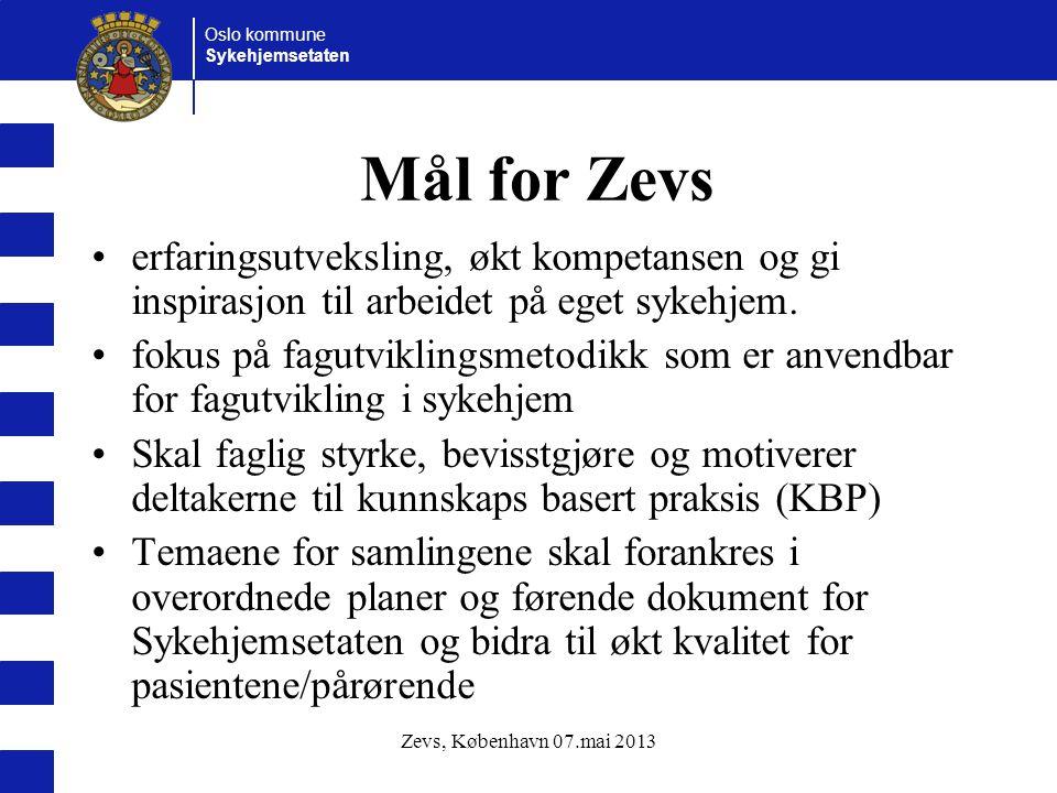 Oslo kommune Sykehjemsetaten Zevs, København 07.mai 2013 Mål for Zevs erfaringsutveksling, økt kompetansen og gi inspirasjon til arbeidet på eget syke