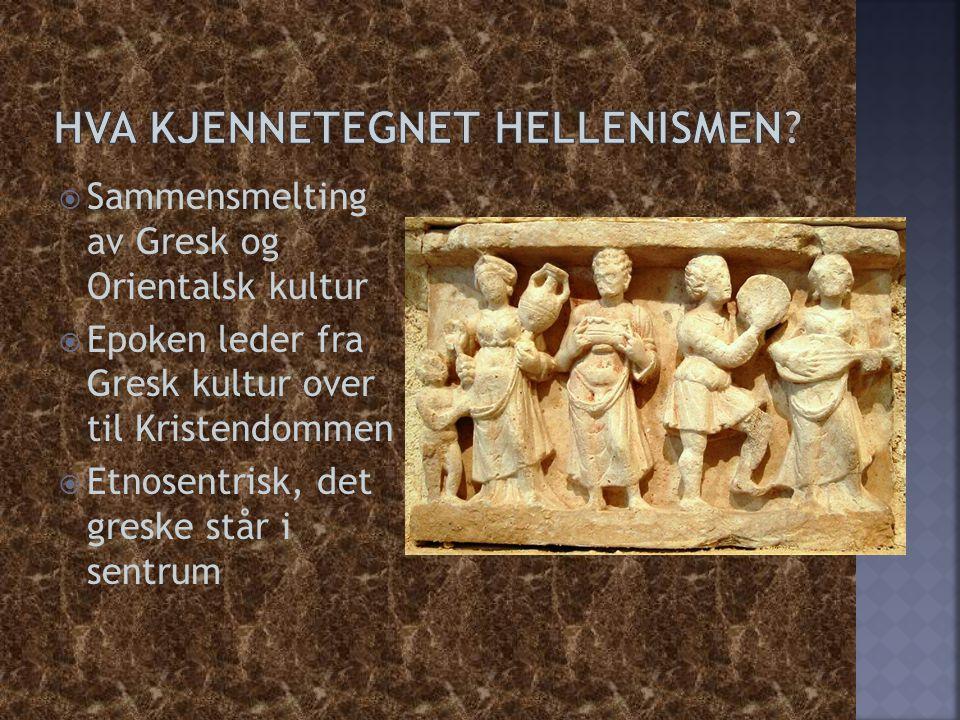  Sammensmelting av Gresk og Orientalsk kultur  Epoken leder fra Gresk kultur over til Kristendommen  Etnosentrisk, det greske står i sentrum