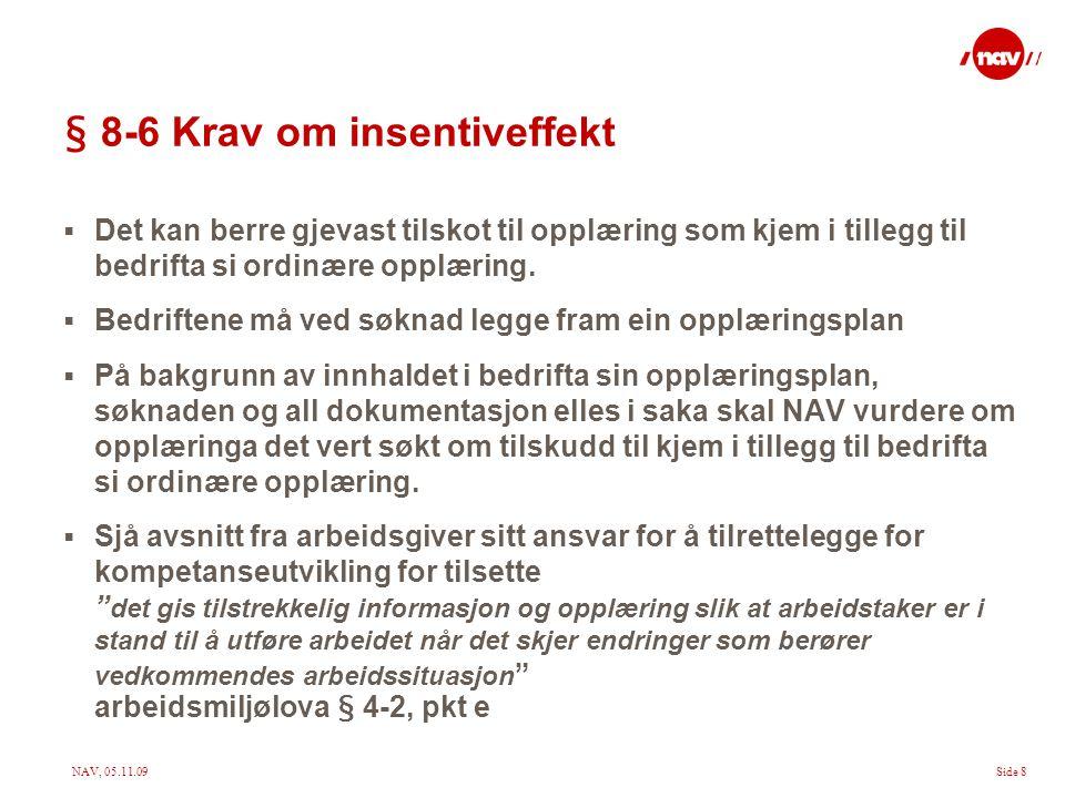 NAV, 05.11.09Side 8 § 8-6 Krav om insentiveffekt  Det kan berre gjevast tilskot til opplæring som kjem i tillegg til bedrifta si ordinære opplæring.