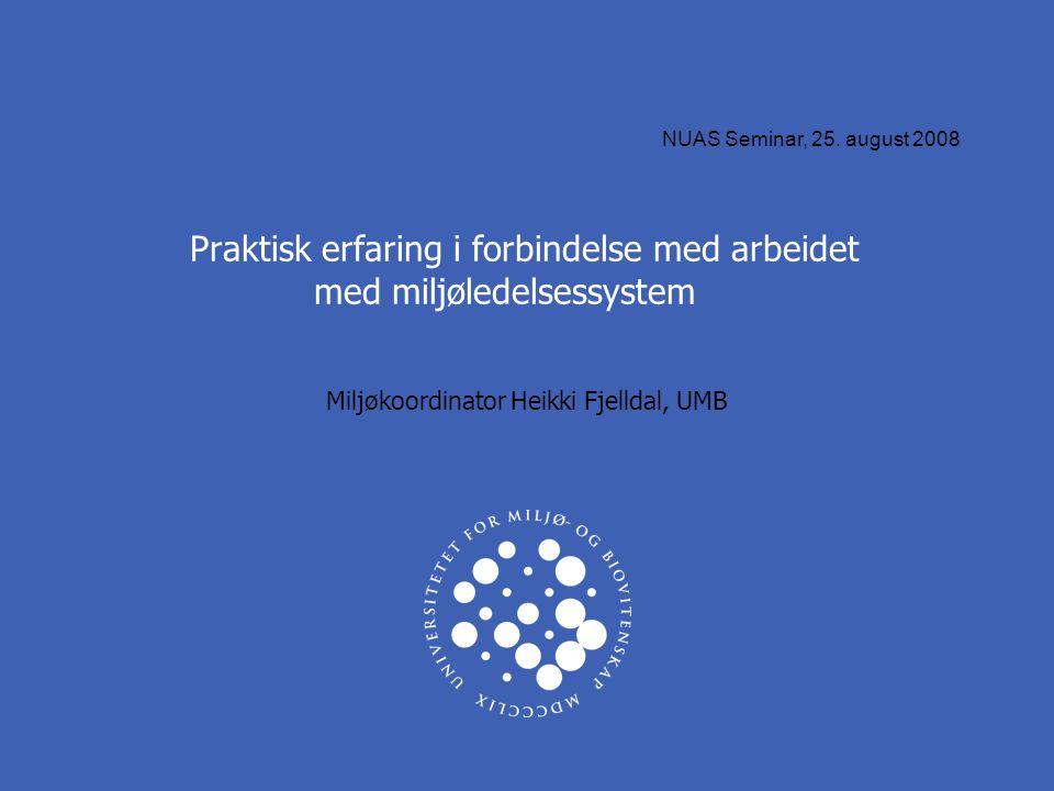 Praktisk erfaring i forbindelse med arbeidet med miljøledelsessystem Miljøkoordinator Heikki Fjelldal, UMB NUAS Seminar, 25. august 2008