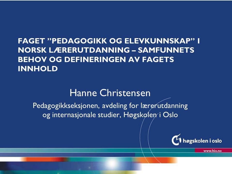 """Høgskolen i Oslo FAGET """"PEDAGOGIKK OG ELEVKUNNSKAP"""" I NORSK LÆRERUTDANNING – SAMFUNNETS BEHOV OG DEFINERINGEN AV FAGETS INNHOLD Hanne Christensen Peda"""