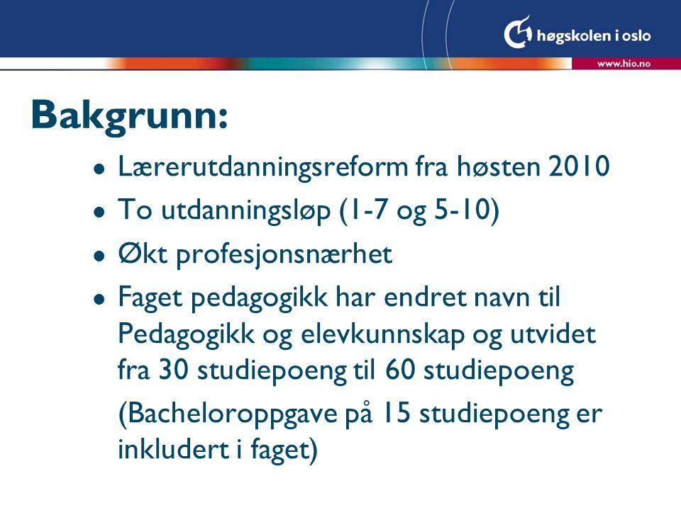 Bakgrunn: l Lærerutdanningsreform fra høsten 2010 l To utdanningsløp (1-7 og 5-10) l Økt profesjonsnærhet l Faget pedagogikk har endret navn til Pedag
