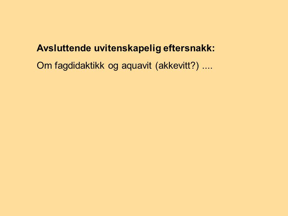 Avsluttende uvitenskapelig eftersnakk: Om fagdidaktikk og aquavit (akkevitt )....