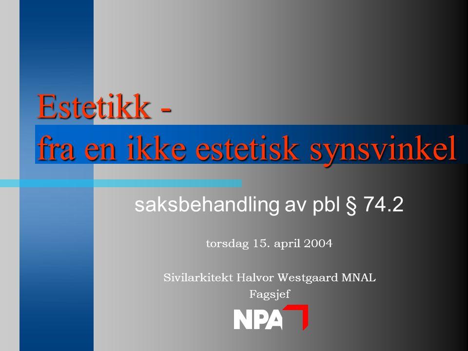 Estetikk - fra en ikke estetisk synsvinkel saksbehandling av pbl § 74.2 torsdag 15. april 2004 Sivilarkitekt Halvor Westgaard MNAL Fagsjef