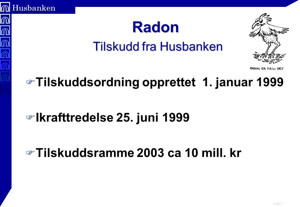 Side 8 Husbanken Radon Tilskudd fra Husbanken F Tilskudd gis til: – Eksisterende helårsboliger, som har en radonkonsentrasjon over 200 Bq/m3 luft ( årsmiddelverdi ) i oppholdsrom.