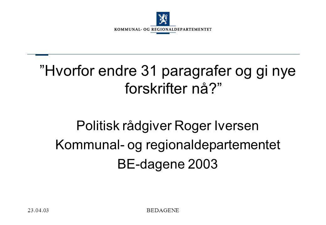 23.04.03BEDAGENE Hvorfor endre 31 paragrafer og gi nye forskrifter nå Politisk rådgiver Roger Iversen Kommunal- og regionaldepartementet BE-dagene 2003