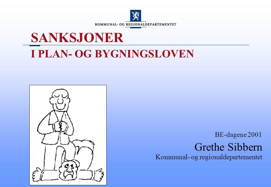 SANKSJONER I PLAN- OG BYGNINGSLOVEN BE-dagene 2001 Grethe Sibbern Kommunal- og regionaldepartementet