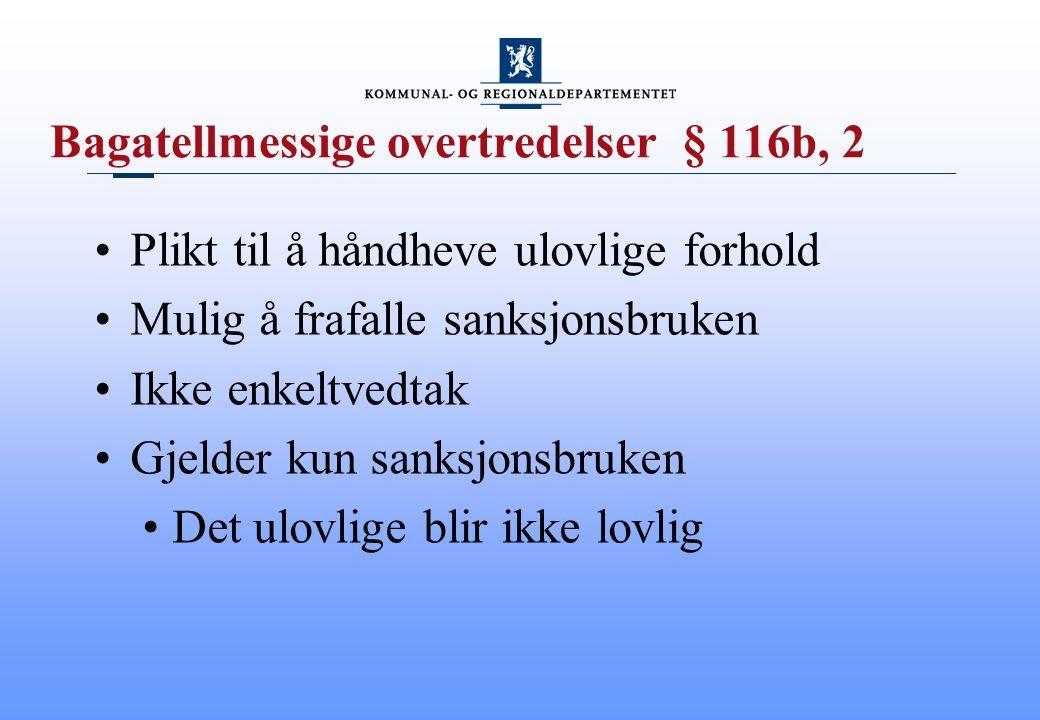 Bagatellmessige overtredelser § 116b, 2 Plikt til å håndheve ulovlige forhold Mulig å frafalle sanksjonsbruken Ikke enkeltvedtak Gjelder kun sanksjons