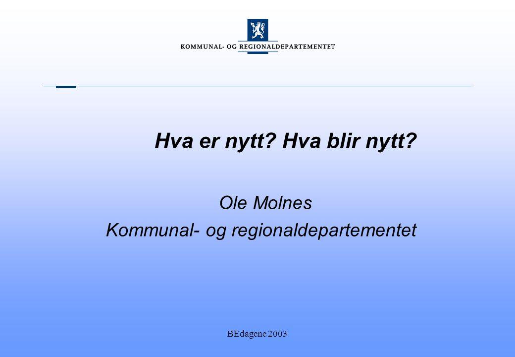 BEdagene 2003 Hva er nytt Hva blir nytt Ole Molnes Kommunal- og regionaldepartementet