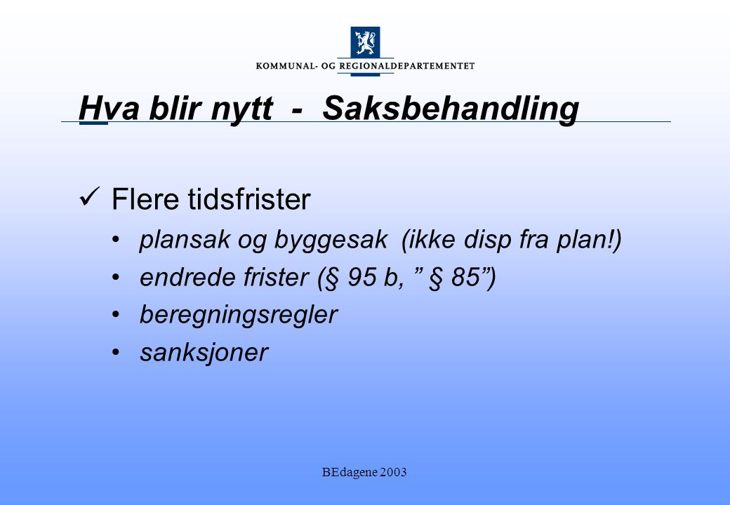 BEdagene 2003 Hva blir nytt - Saksbehandling Flere tidsfrister plansak og byggesak (ikke disp fra plan!) endrede frister (§ 95 b, § 85 ) beregningsregler sanksjoner
